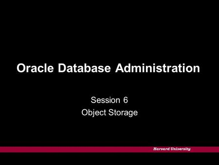 Harvard University Oracle Database Administration Session 6 Object Storage.