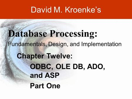DAVID M. KROENKE'S DATABASE PROCESSING, 10th Edition © 2006 Pearson Prentice Hall 12-1 David M. Kroenke's Chapter Twelve: ODBC, OLE DB, ADO, and ASP Part.