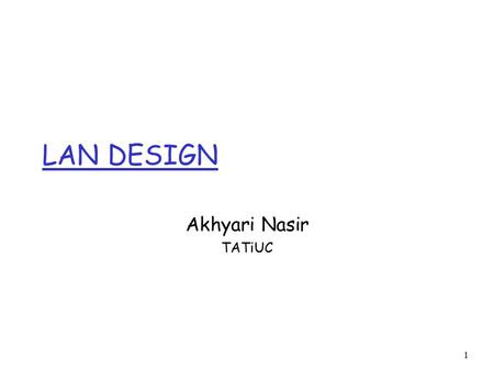 1 Akhyari Nasir TATiUC LAN DESIGN. 2 LAN Design Goals r Critical to design is insuring a fast and stable network that will scale well as the organization.