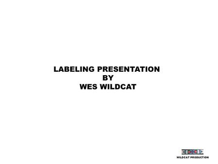 LABELING PRESENTATION BY WES WILDCAT WILDCAT PRODUCTION.