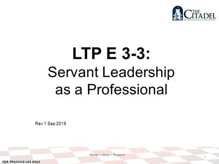FOR TRAINING USE ONLY Honor – Duty – Respect LTP E 3-3: Servant Leadership as a Professional Rev 1 Sep 2015 1.