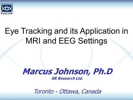 Eye Tracking and its Application in MRI and EEG Settings Marcus Johnson, Ph.D SR Research Ltd. Toronto - Ottawa, Canada.