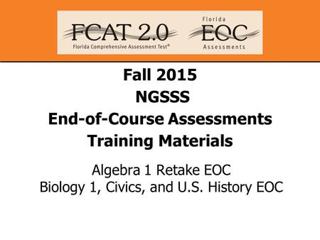 Fall 2015 NGSSS End-of-Course Assessments Training Materials Algebra 1 Retake EOC Biology 1, Civics, and U.S. History EOC.