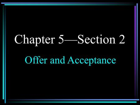 Chapter 5—Section 2 Offer and Acceptance I. Requirements of an Offer A. Must be made seriously 1.An offer must be made with the intention of entering.