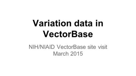 Variation data in VectorBase NIH/NIAID VectorBase site visit March 2015.