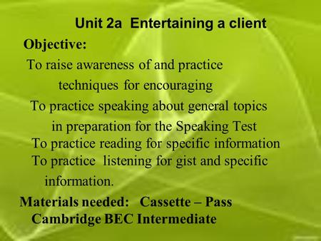 Unit 2a Entertaining a client Objective: To raise awareness of and practice techniques for encouraging To practice speaking about general topics in preparation.