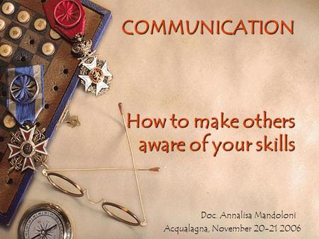 COMMUNICATION How to make others aware of your skills Doc. Annalisa Mandoloni Acqualagna, November 20-21 2006.
