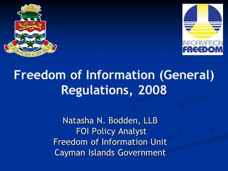 Freedom of Information (General) Regulations, 2008 Natasha N. Bodden, LLB FOI Policy Analyst FOI Policy Analyst Freedom of Information Unit Cayman Islands.