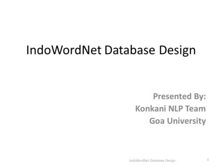 IndoWordNet Database Design Presented By: Konkani NLP Team Goa University IndoWordNet Database Design 1.