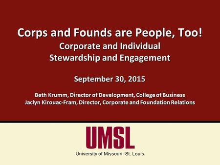 University of Missouri–St. Louis Corps and Founds are People, Too! Corporate and Individual Stewardship and Engagement September 30, 2015 Beth Krumm, Director.