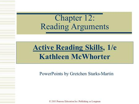 © 2005 Pearson Education Inc. Publishing as Longman Chapter 12: Reading Arguments Active Reading Skills, 1/e Kathleen McWhorter PowerPoints by Gretchen.