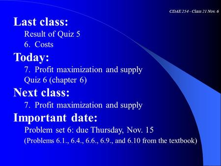 CDAE 254 - Class 21 Nov. 6 Last class: Result of Quiz 5 6. Costs Today: 7. Profit maximization and supply Quiz 6 (chapter 6) Next class: 7. Profit maximization.