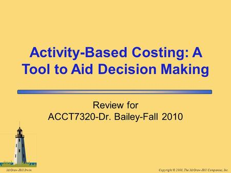 Copyright © 2008, The McGraw-Hill Companies, Inc.McGraw-Hill/Irwin Review for ACCT7320-Dr. Bailey-Fall 2010 Activity-Based Costing: A Tool to Aid Decision.