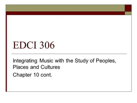 EDCI 306 Integrating Music with the Study of Peoples, Places and Cultures Chapter 10 cont.