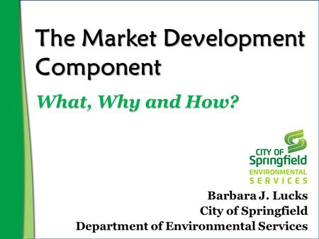 The Market Development Component Barbara J. Lucks City of Springfield Department of Environmental Services What, Why and How?