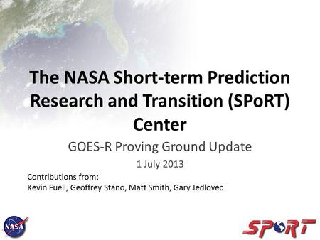 The NASA Short-term Prediction Research and Transition (SPoRT) Center GOES-R Proving Ground Update 1 July 2013 Contributions from: Kevin Fuell, Geoffrey.