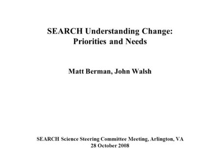 SEARCH Understanding Change: Priorities and Needs Matt Berman, John Walsh SEARCH Science Steering Committee Meeting, Arlington, VA 28 October 2008.