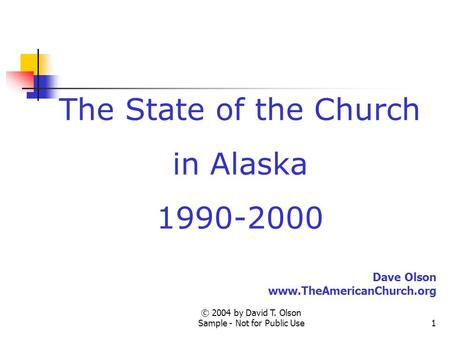 © 2004 by David T. Olson Sample - Not for Public Use1 The State of the Church in Alaska 1990-2000 Dave Olson www.TheAmericanChurch.org.