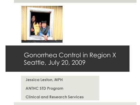 Gonorrhea Control in Region X Seattle, July 20, 2009 Jessica Leston, MPH ANTHC STD Program Clinical and Research Services.
