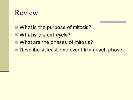 Review What is the purpose of mitosis? What is the cell cycle? What are the phases of mitosis? Describe at least one event from each phase.