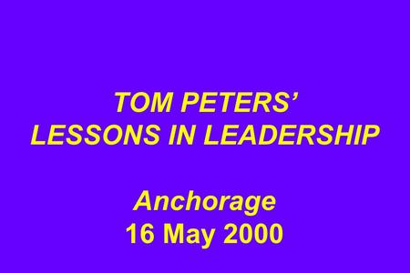 TOM PETERS' LESSONS IN LEADERSHIP Anchorage 16 May 2000.