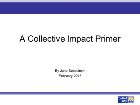 A Collective Impact Primer By June Sobocinski February 2013.