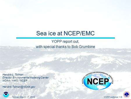 Tolman March 17, 2015YOPP webinar, 1/8 Sea ice at NCEP/EMC YOPP report out, with special thanks to Bob Grumbine Hendrik L. Tolman Director, Environmental.