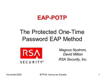 November 2005IETF 64, Vancouver, Canada1 EAP-POTP The Protected One-Time Password EAP Method Magnus Nystrom, David Mitton RSA Security, Inc.