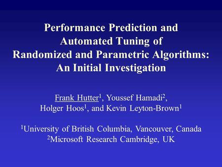 Performance Prediction and Automated Tuning of Randomized and Parametric Algorithms: An Initial Investigation Frank Hutter 1, Youssef Hamadi 2, Holger.