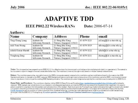 Doc.: IEEE 802.22-06/0105r1 Submission July 2006 Ying-Chang Liang, I2RSlide 1 ADAPTIVE TDD IEEE P802.22 Wireless RANs Date: 2006-07-14 Authors: Notice: