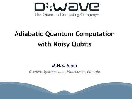 Adiabatic Quantum Computation with Noisy Qubits M.H.S. Amin D-Wave Systems Inc., Vancouver, Canada.
