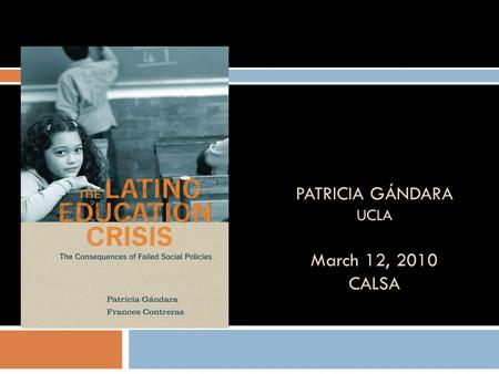 PATRICIA GÁNDARA UCLA March 12, 2010 CALSA. Why Does it Matter?  California is NOW a Latino state: 52% of K-12 students are Latino.  By 2025, California.