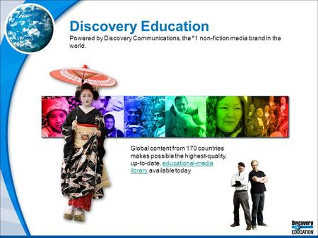 Discovery Education Powered by Discovery Communications, the # 1 non-fiction media brand in the world. Global content from 170 countries makes possible.