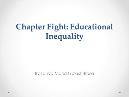 Chapter Eight: Educational Inequality By Tanya Maria Golash-Boza.