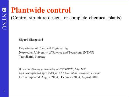 1 Plantwide control (Control structure design for complete chemical plants) Sigurd Skogestad Department of Chemical Engineering Norwegian University of.