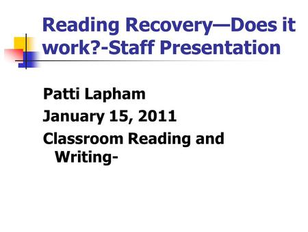 Reading Recovery—Does it work?-Staff Presentation Patti Lapham January 15, 2011 Classroom Reading and Writing-