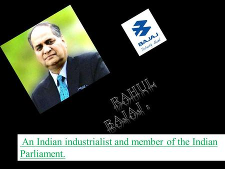 Rahul Bajaj is a non-executive chairman and Managing Director of Bajaj Holdings & Investment Limited He was 20th Richest Indian business man listed.