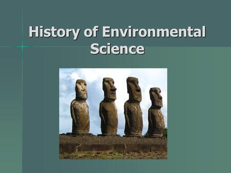 History of Environmental Science. The mystery of Easter Island European explorers in the 1700s found 100s of 80+ ton statues European explorers in the.