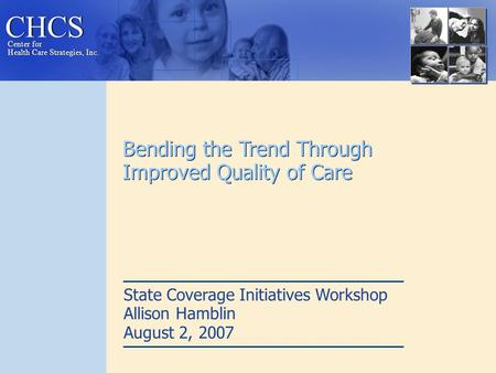 CHCS Center for Health Care Strategies, Inc. Center for Health Care Strategies, Inc. Bending the Trend Through Improved Quality of Care State Coverage.