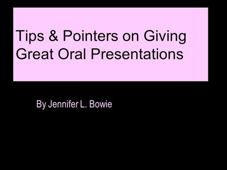 Tips & Pointers on Giving Great Oral Presentations By Jennifer L. Bowie.