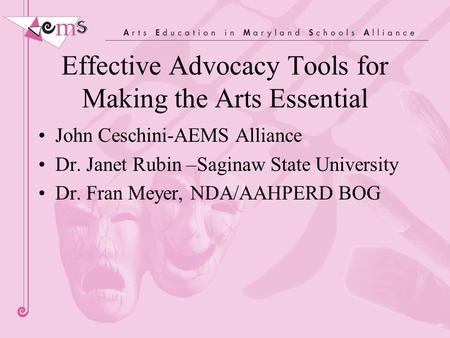 Effective Advocacy Tools for Making the Arts Essential John Ceschini-AEMS Alliance Dr. Janet Rubin –Saginaw State University Dr. Fran Meyer, NDA/AAHPERD.