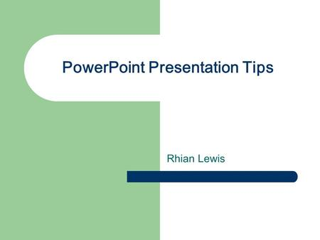 PowerPoint Presentation Tips Rhian Lewis. Stay Consistent Use one background throughout your presentation Change your layout only when it is absolutely.