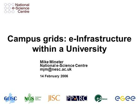 Campus grids: e-Infrastructure within a University Mike Mineter National e-Science Centre 14 February 2006.