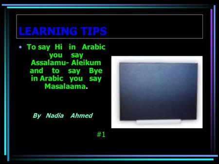 LEARNING TIPS To say Hi in Arabic you say Assalamu- Aleikum and to say Bye in Arabic you say Masalaama. By Nadia Ahmed #1.