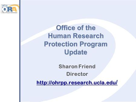 Office of the Human Research Protection Program Update Sharon Friend Director  /