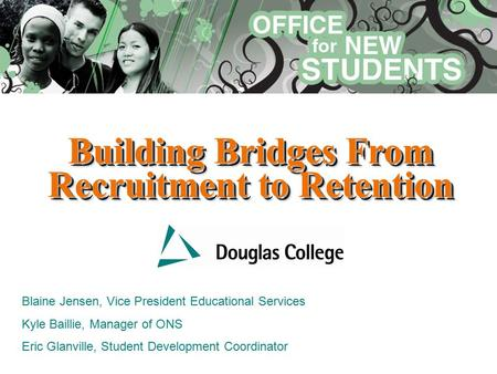 Building Bridges From Recruitment to Retention Blaine Jensen, Vice President Educational Services Kyle Baillie, Manager of ONS Eric Glanville, Student.