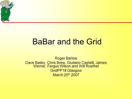 BaBar and the Grid Roger Barlow Dave Bailey, Chris Brew, Giuliano Castelli, James Werner, Fergus Wilson and Will Roethel GridPP18 Glasgow March 20 th 2007.