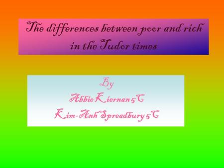The differences between poor and rich in the Tudor times By Abbie Kiernan 5C Kim-Anh Spreadbury 5C By Abbie Kiernan 5C Kim-Anh Spreadbury 5C By Abbie Kiernan.