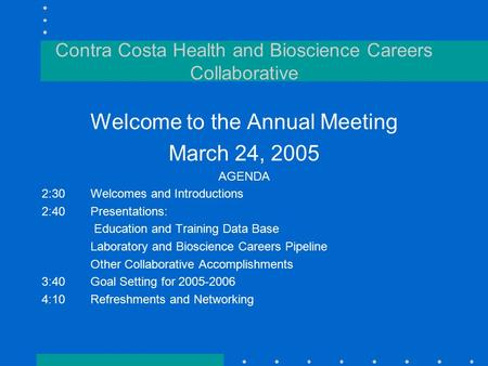 Contra Costa Health and Bioscience Careers Collaborative Welcome to the Annual Meeting March 24, 2005 AGENDA 2:30Welcomes and Introductions 2:40Presentations: