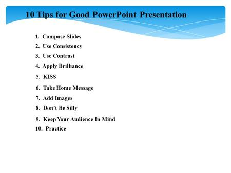 10 Tips for Good PowerPoint Presentation 1. Compose Slides 2. Use Consistency 3. Use Contrast 4. Apply Brilliance 5. KISS 6. Take Home Message 7. Add Images.